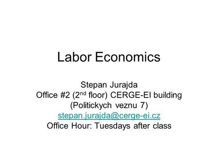 Labor Economics Stepan Jurajda Office #2 (2 nd floor) CERGE-EI building (Politickych veznu 7) Office Hour: Tuesdays after class.
