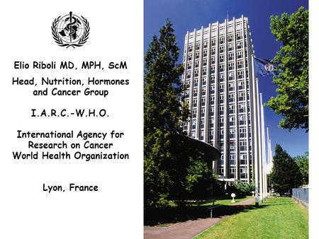 Elio Riboli MD, MPH, ScM Head, Nutrition, Hormones and Cancer Group I.A.R.C.-W.H.O. International Agency for Research on Cancer World Health Organization.