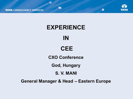 EXPERIENCE IN CEE CXO Conference God, Hungary S. V. MANI General Manager & Head – Eastern Europe.