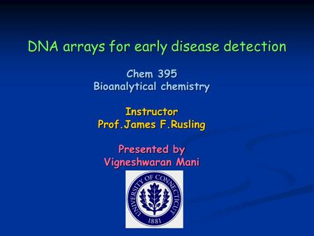 DNA arrays for early disease detection Chem 395 Bioanalytical chemistry Instructor Prof.James F.Rusling Presented by Vigneshwaran Mani.