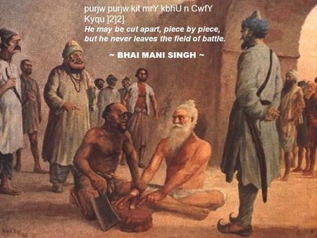 Purjw purjw kit mrY kbhU n CwfY Kyqu ]2]2] He may be cut apart, piece by piece, but he never leaves the field of battle. ~ BHAI MANI SINGH ~
