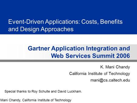 Gartner Application Integration and Web Services Summit 2006 Mani Chandy, California Institute of Technology Event-Driven Applications: Costs, Benefits.
