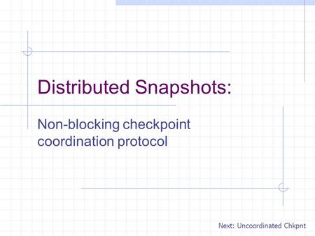 Distributed Snapshots: Non-blocking checkpoint coordination protocol Next: Uncoordinated Chkpnt.