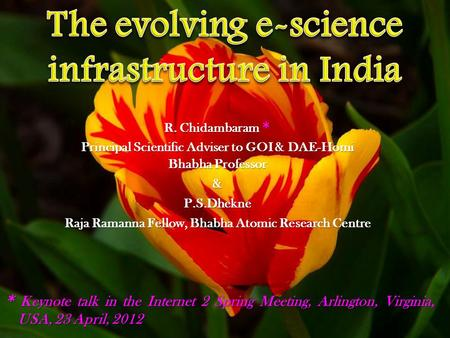 R. Chidambaram * Principal Scientific Adviser to GOI & DAE-Homi Bhabha Professor &P.S.Dhekne Raja Ramanna Fellow, Bhabha Atomic Research Centre * Keynote.
