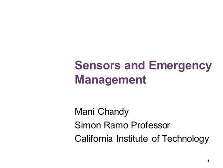 1 Sensors and Emergency Management Mani Chandy Simon Ramo Professor California Institute of Technology.