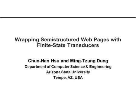 Wrapping Semistructured Web Pages with Finite-State Transducers Chun-Nan Hsu and Ming-Tzung Dung Department of Computer Science & Engineering Arizona State.