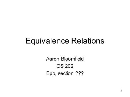 1 Equivalence Relations Aaron Bloomfield CS 202 Epp, section ???