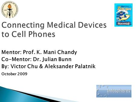 Connecting Medical Devices to Cell Phones Mentor: Prof. K. Mani Chandy Co-Mentor: Dr. Julian Bunn By: Victor Chu & Aleksander Palatnik October 2009.