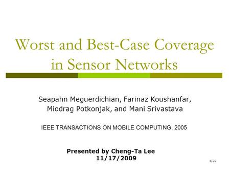 1/22 Worst and Best-Case Coverage in Sensor Networks Seapahn Meguerdichian, Farinaz Koushanfar, Miodrag Potkonjak, and Mani Srivastava IEEE TRANSACTIONS.