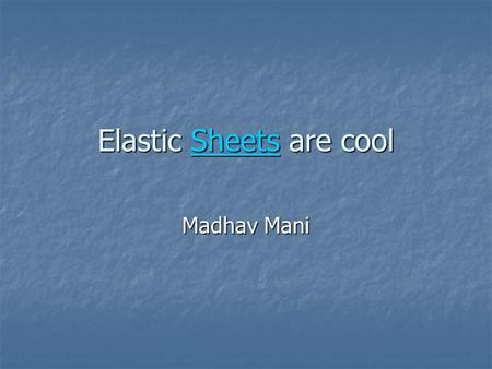 Elastic Sheets are cool Sheets Madhav Mani. What is an elastic sheet 3-D object 3-D object Naturally flat Naturally flat Isotropic Isotropic Homogenous.