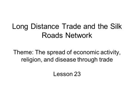 Long Distance Trade and the Silk Roads Network Theme: The spread of economic activity, religion, and disease through trade Lesson 23.