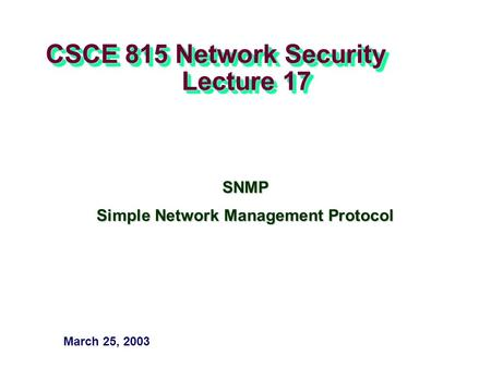 CSCE 815 Network Security Lecture 17 SNMP Simple Network Management Protocol March 25, 2003.