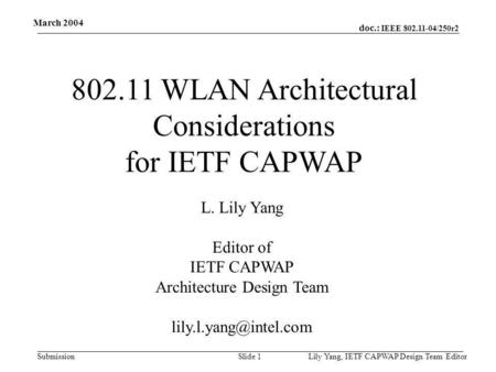 Doc.: IEEE 802.11-04/250r2 Submission March 2004 Lily Yang, IETF CAPWAP Design Team EditorSlide 1 802.11 WLAN Architectural Considerations for IETF CAPWAP.