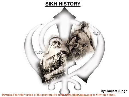 By: Daljeet Singh SIKH HISTORY Download the full version of this presentation from www.SikhiOnline.com to view the videos.