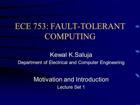 <strong>ECE</strong> 753: FAULT-TOLERANT COMPUTING Kewal K.Saluja Department of Electrical and Computer Engineering Motivation and Introduction Lecture Set 1.