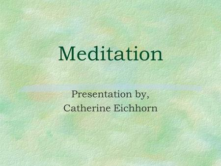 Meditation Presentation by, Catherine Eichhorn. Meditation §A self-directed practice for relaxing the body and calming the mind. §Origins in Eastern religious.