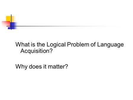 What is the Logical Problem of Language Acquisition?