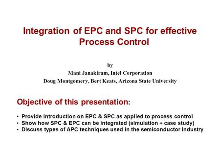 MJOct'022002 ASQ Fall Tech ConferencePage 1 Integration of EPC and SPC for effective Process Control by Mani Janakiram, Intel Corporation Doug Montgomery,