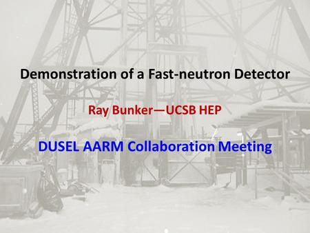 Demonstration of a Fast-neutron Detector Ray Bunker—UCSB HEP DUSEL AARM Collaboration Meeting.