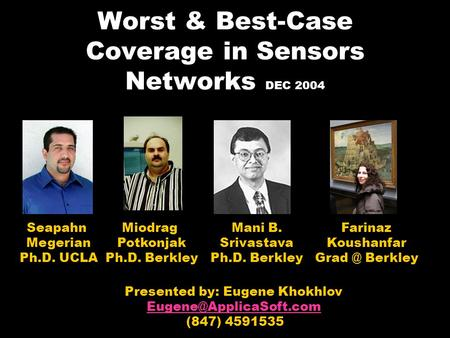 Worst & Best-Case Coverage in Sensors Networks DEC 2004 Presented by: Eugene Khokhlov (847) 4591535 Seapahn Megerian Ph.D. UCLA.