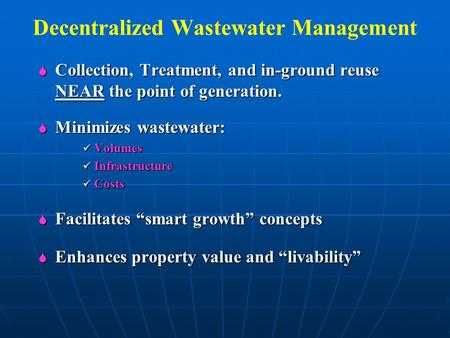Decentralized Wastewater Management  Collection, Treatment, and in-ground reuse NEAR the point of generation.  Minimizes wastewater: Volumes Volumes.