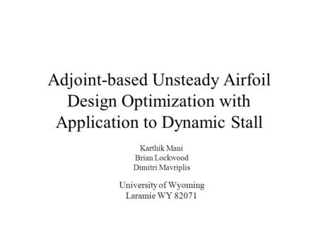 Adjoint-based Unsteady Airfoil Design Optimization with Application to Dynamic Stall Karthik Mani Brian Lockwood Dimitri Mavriplis University of Wyoming.