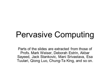 Pervasive Computing Parts of the slides are extracted from those of Profs. Mark Weiser, Deborah Estrin, Akbar Sayeed, Jack Stankovic, Mani Srivastava,