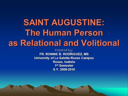 SAINT AUGUSTINE: The Human Person as Relational and Volitional Prepared by : FR. RONNIE B. RODRIGUEZ, MS University of La Salette-Roxas Campus Roxas, Isabela.