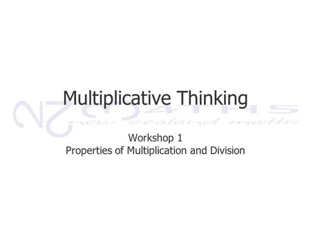 Multiplicative Thinking Workshop 1 Properties of Multiplication and Division.