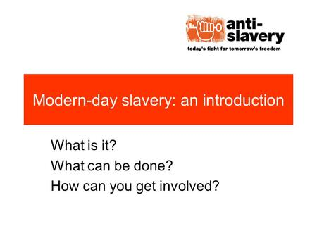 Modern-day slavery: an introduction What is it? What can be done? How can you get involved?