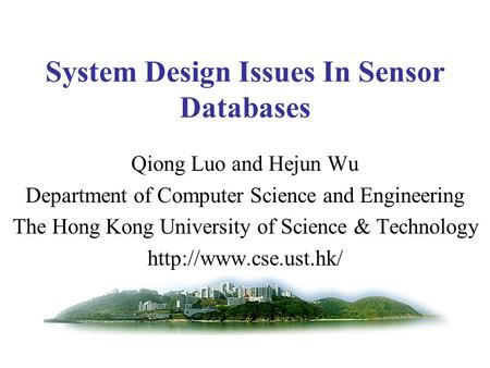 System Design Issues In Sensor Databases Qiong Luo and Hejun Wu Department of Computer Science and Engineering The Hong Kong University of Science & Technology.