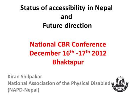 Status of accessibility in Nepal and Future direction National CBR Conference December 16 th -17 th 2012 Bhaktapur Kiran Shilpakar National Association.