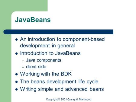 Copyright © 2001 Qusay H. Mahmoud JavaBeans An introduction to component-based development in general Introduction to JavaBeans – Java components – client-side.