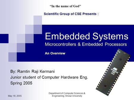 May 16, 2005 Department of Computer Sciences & Engineering, Shiraz University Embedded Systems Microcontrollers & Embedded Processors An Overview By: Ramtin.