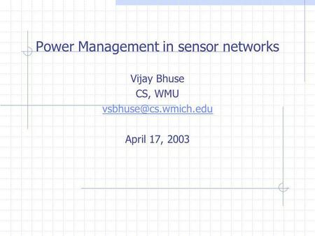Power Management in sensor networks Vijay Bhuse CS, WMU April 17, 2003.