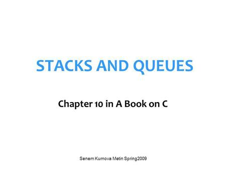 Senem Kumova Metin Spring2009 STACKS AND QUEUES Chapter 10 in A Book on C.