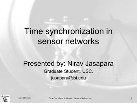 April 28 th 2005 Time Synchronization in Sensor Networks 1 Time synchronization in sensor networks Presented by: Nirav Jasapara Graduate Student, USC.
