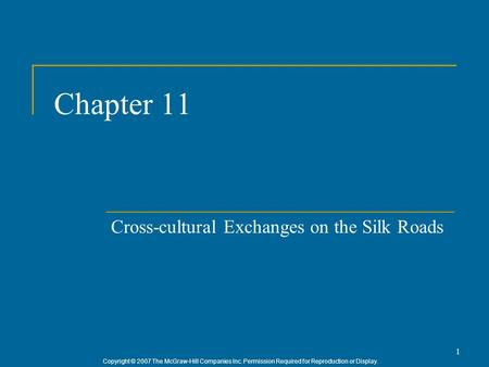 Copyright © 2007 The McGraw-Hill Companies Inc. Permission Required for Reproduction or Display. 1 Chapter 11 Cross-cultural Exchanges on the Silk Roads.