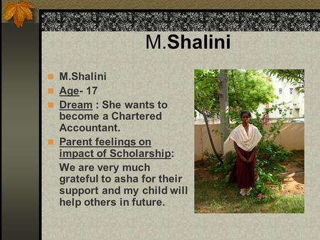 M.Shalini Age- 17 Dream : She wants to become a Chartered Accountant. Parent feelings on impact of Scholarship: We are very much grateful to asha for their.