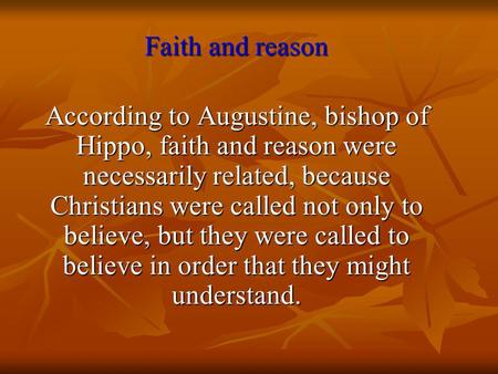Faith and reason According to Augustine, bishop of Hippo, faith and reason were necessarily related, because Christians were called not only to believe,