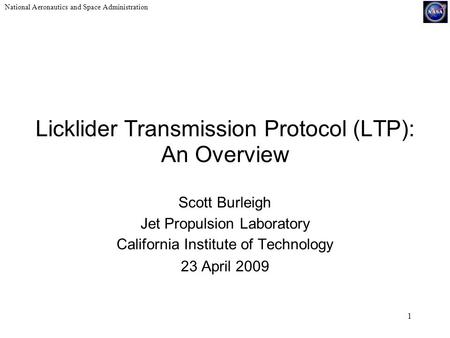 National Aeronautics and Space Administration 1 Licklider Transmission Protocol (LTP): An Overview Scott Burleigh Jet Propulsion Laboratory California.