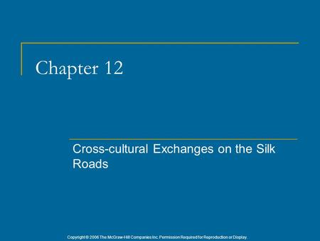 Copyright © 2006 The McGraw-Hill Companies Inc. Permission Required for Reproduction or Display. Chapter 12 Cross-cultural Exchanges on the Silk Roads.