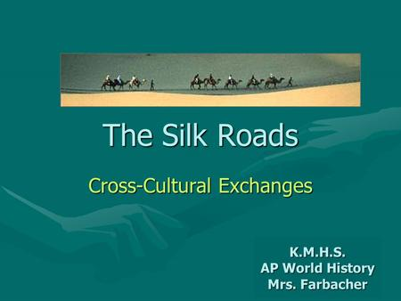 The Silk Roads Cross-Cultural Exchanges K.M.H.S. AP World History Mrs. Farbacher.