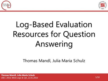 Thomas Mandl, Julia Maria Schulz LREC 2010, Web Logs & QA, 22.05.2010 1/10 Log-Based Evaluation Resources for Question Answering Thomas Mandl, Julia Maria.