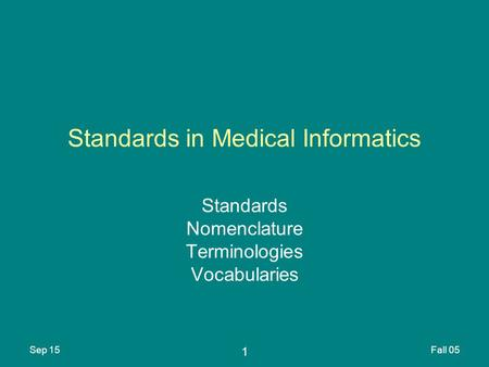 1 Sep 15Fall 05 Standards in Medical Informatics Standards Nomenclature Terminologies Vocabularies.
