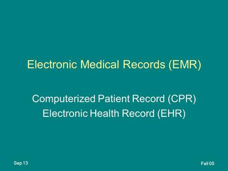 Sep 13 Fall 05 Electronic Medical Records (EMR) Computerized Patient Record (CPR) Electronic Health Record (EHR)