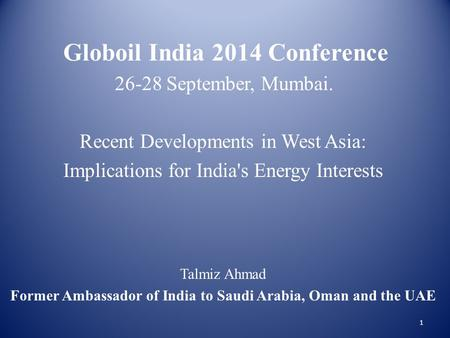 Globoil India 2014 Conference 26-28 September, Mumbai. Recent Developments in West Asia: Implications for India's Energy Interests Talmiz Ahmad Former.