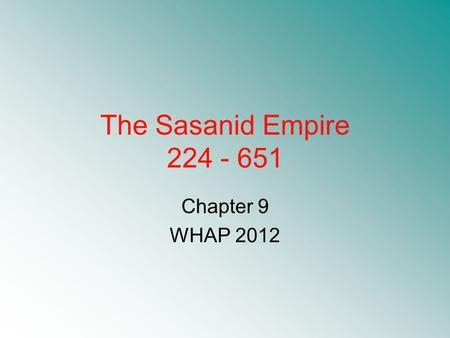 The Sasanid Empire 224 - 651 Chapter 9 WHAP 2012.
