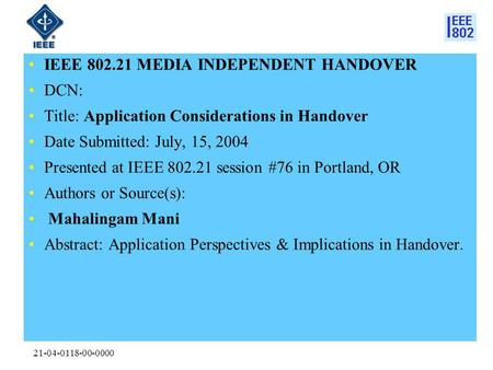 21-04-0118-00-0000 IEEE 802.21 MEDIA INDEPENDENT HANDOVER DCN: Title: Application Considerations in Handover Date Submitted: July, 15, 2004 Presented at.