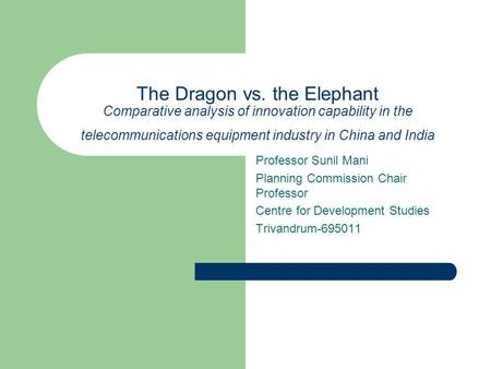 The Dragon vs. the Elephant Comparative analysis of innovation capability in the telecommunications equipment industry in China and India Professor Sunil.